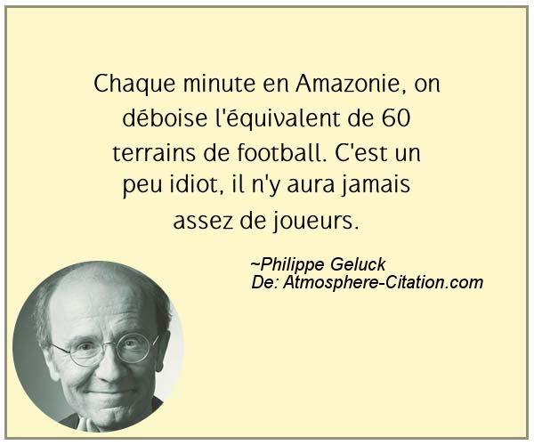 Chaque minute en Amazonie, on déboise l'équivalent de 60 terrains de football. C'est un peu idiot, il n'y aura jamais assez de joueurs.  Trouvez encore plus de citations et de dictons sur: https://www.atmosphere-citation.com/populaires/chaque-minute-en-amazonie-on-deboise-lequivalent-de-60-terrains-de-football-cest-un-peu-idiot-il-ny-aura-jamais-assez-de-joueurs.html?