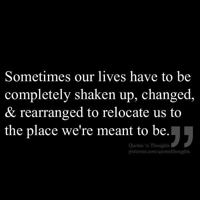 Sometimes our lives have to be completely shaken up, changed & rearranged to relocate us to the place we're meant to be.