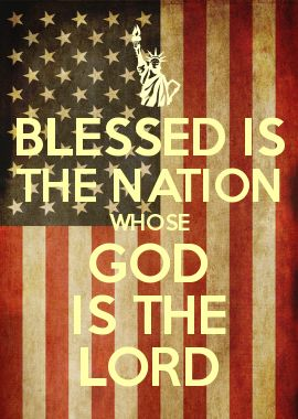 BLESSED IS THE NATION WHOSE GOD IS THE LORD - PSALM 33:12 What does this say about our nation now. A nation with legal pot and illegal aliens and a Muslim for a president?