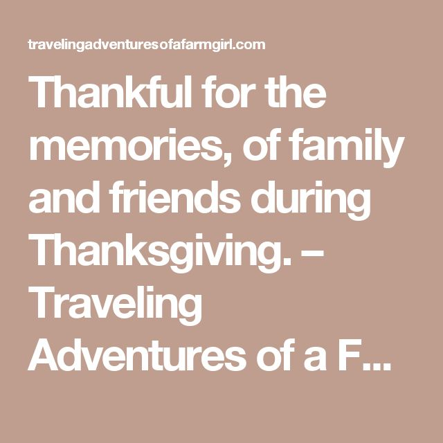 Thankful for the memories, of family and friends during Thanksgiving. – Traveling Adventures of a Farm Girl