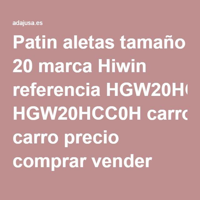 Patin aletas tamaño 20 marca Hiwin referencia HGW20HCC0H carro precio comprar vender online barato economico