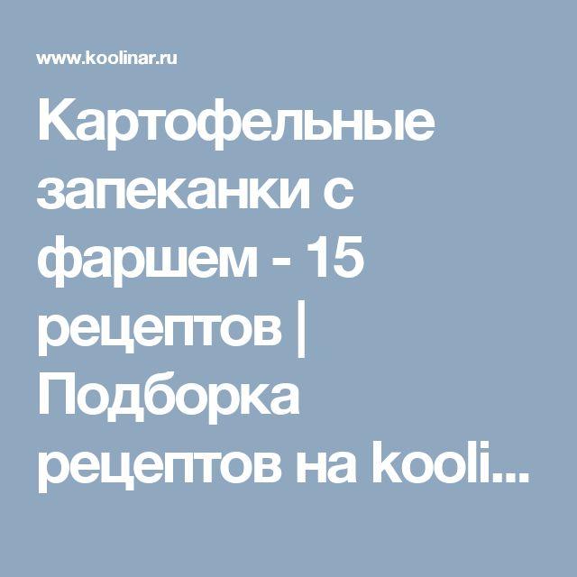 Картофельные запеканки с фаршем - 15 рецептов | Подборка рецептов на koolinar.ru
