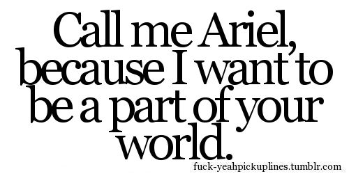 """""""Call me Ariel, because I want to be a part of your world."""" =p"""