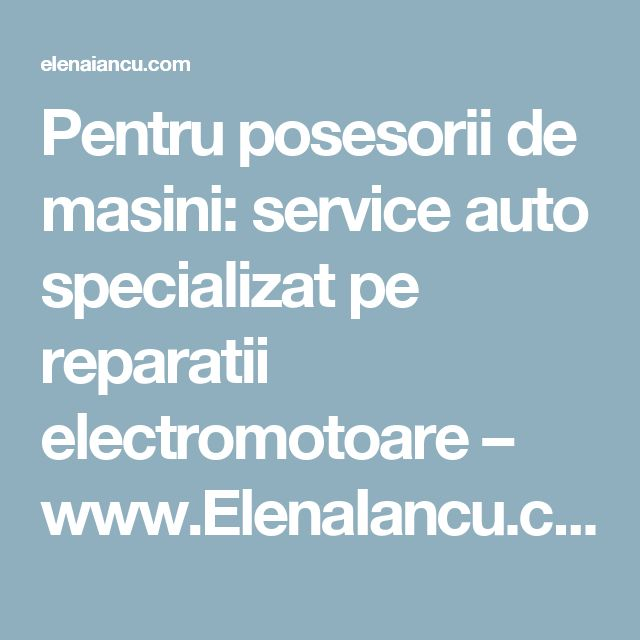 Pentru posesorii de masini: service auto specializat pe reparatii electromotoare – www.ElenaIancu.com