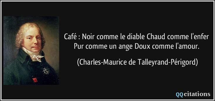 Café : Noir comme le diable Chaud comme l'enfer Pur comme un ange Doux comme l'amour. - Charles-Maurice de Talleyrand-Périgord
