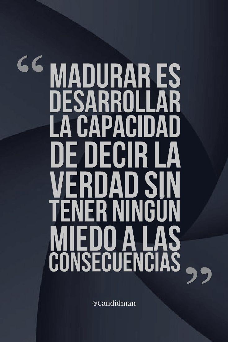 Madurar es desarrollar la capacidad de decir la verdad sin tener ningún miedo a las consecuencias. Candidman