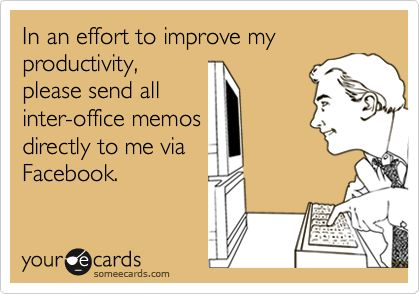 Funny Workplace Ecard: In an effort to improve my productivity, please send all inter-office memos directly to me via Facebook.: Final Week, College Students, Finals Week, Avoid Work, Procrastination Quotes Funnies, Colleges Students, Work Procrastination Funnies, Funnies Stuff, True Stories