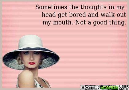 Sometimes the thoughts in my  head get bored and walk out my mouth. Not a good thing.