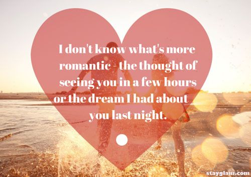I don't know what's more romantic - the thought of seeing you in a few hours or the dream I had about you last night.