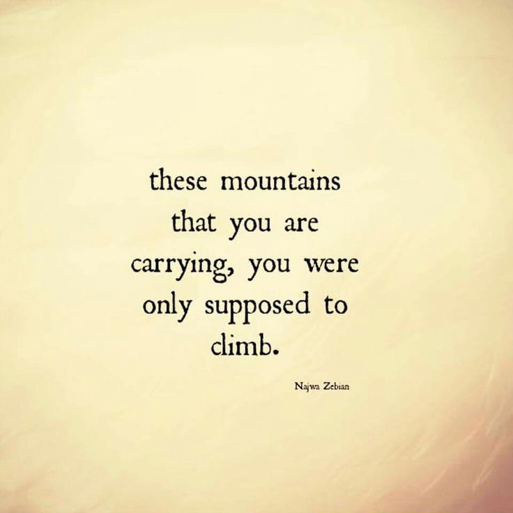 """""""These mountains that you are carrying, you were only supposed to climb."""" Najwa Zebian"""