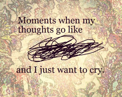 Moments when my thoughts go like crazy and i just want to cry.