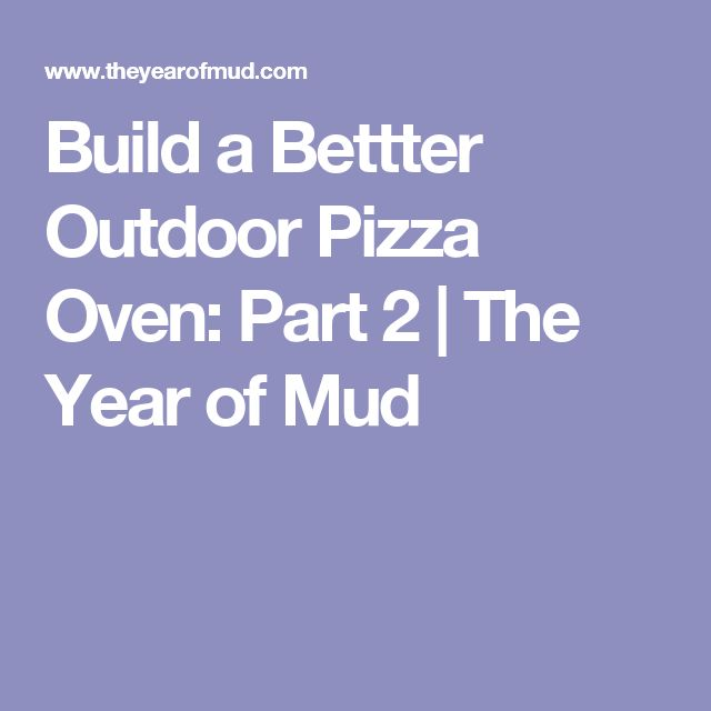 Build a Bettter Outdoor Pizza Oven: Part 2 | The Year of Mud