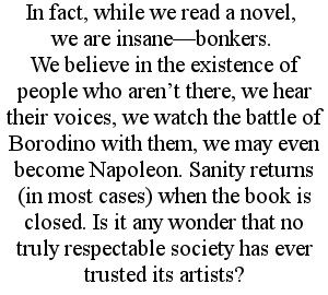 """""""In fact, while we read a novel, we are insane - bonkers. We believe in the existence of people who aren't there, we hear their voices, we watch the battle of Borodino with them, we may even become Napoleon. Sanity returns (in most cases) when the book is closed. Is it any wonder that no truly respectable society has ever trusted its artists?"""" Ursula K. Le Guin"""