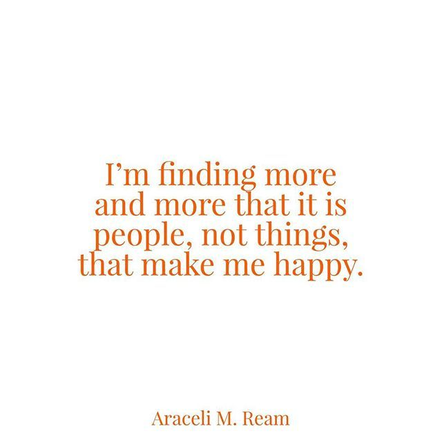 I'm finding more and more that it is people, not things, that make me happy. - November 7, 2011 #aracelimream #amream #amreamquotes #love #life #friendship #quote #quotes #lovedones #throwback #oldie