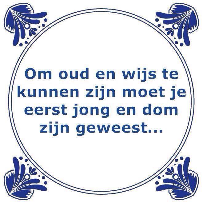 """""""om oud te kunnen zijn.."""" Tegeltjeswijsheid, wijsheden, spreuk, spreuken, gezegdes, tegeltjeswijsheden , citaten en hollandse uitspraken http://www.tegeltjeswijsheid.nl voor je unieke & gepersonaliseerde tegeltje of spreukbord over iedere kwestie"""