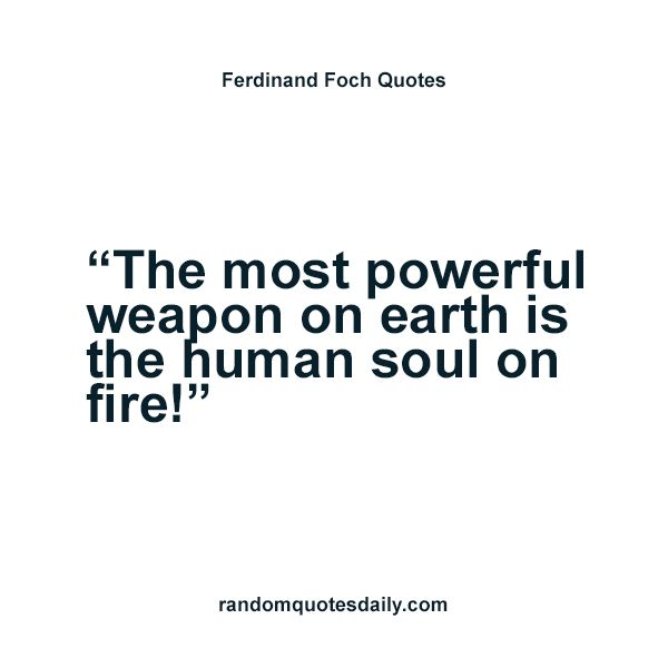 Ferdinand Foch Quotes - The most powerful weapon on earth - http://randomquotesdaily.com/ferdinand-foch-quotes-the-most-powerful-weapon-on-earth.html