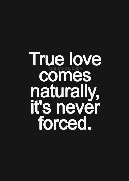 True love comes naturally. It's never forced