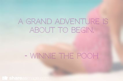 A grand adventure is about to begin.   - Winnie the Pooh