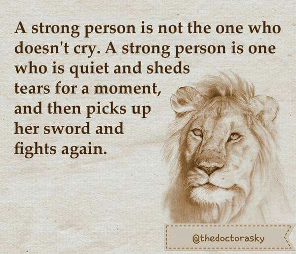 A strong person is not the one who doesn't cry. A strong person is one who is quiet and sheds tears for a moment, and then picks up her sword and fight again