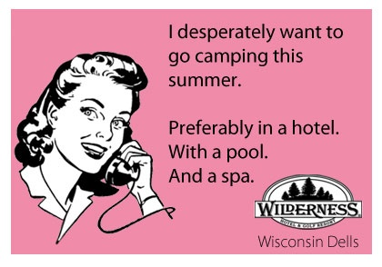 I desperately want to go camping this summer. Preferably in a hotel. With a pool. And a spa.                ~Wilderness Resort, Wisconsin Dells