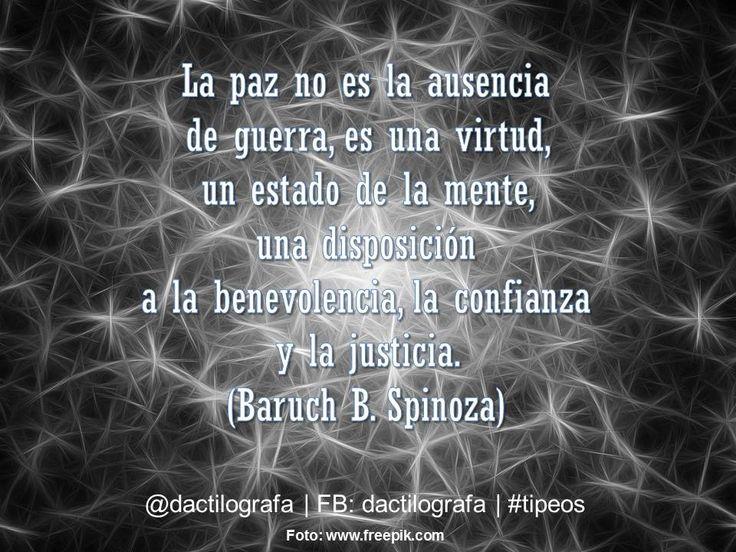 La paz no es la ausencia de guerra, es una virtud, un estado de la mente, una disposición a la benevolencia, la confianza y la justicia. (Baruch B. Spinoza) #Frases