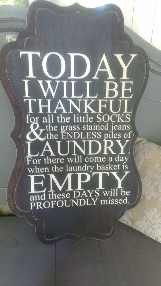 I need this.  I try to remind myself this as I do 5 loads of laundry in one day!  Family of 7!