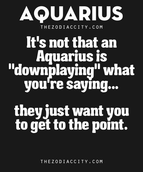 "Zodiac Aquarius Facts. – It's not that an Aquarius is ""downplaying"" what you're saying… they just want you to get to the point."