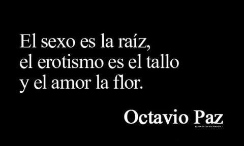 "OCTAVIO PAZ - ""Sex is the root, eroticism is the stem, and love is the flower.""  This is one of those rare occasions where I actually think Paz has it backwards.  After all, flowers hold the sex organs of plants!"