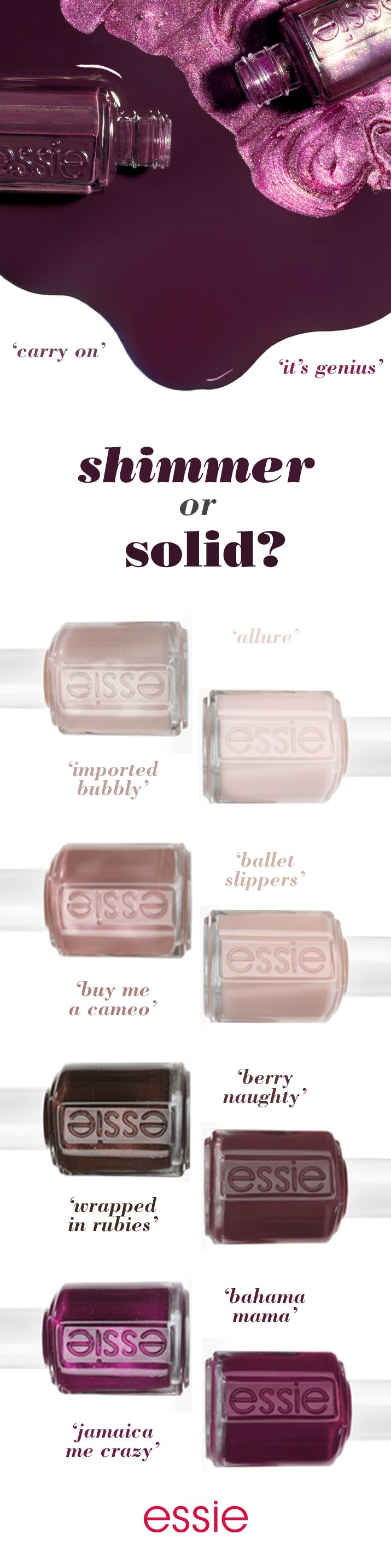 It's hard to pick a favorite nail polish, but if you had to which would it be - a sparkling beige 'imported bubbly' or a seductive sheer like 'allure'? Maybe you love the shimmering mocha 'buy me a cameo' or pale pink 'ballet slippers'. Are you a deep burgundy 'wrapped in rubies' or a luscious 'berry naughty' kind of girl? Is the shimmering magenta 'jamaica me crazy' your style or are you a deep plum 'bahama mama'? Whichever shade you choose, essie has the perfect shimmer or solid for you.