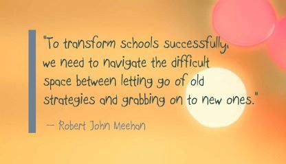 """To transform schools successfully, we need to navigate the difficult space between letting go of old strategies and grabbing on to new ones."" Robert John Meehan"