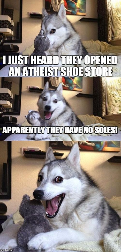 I actually did read this story and stole this joke from the comments. I thought it was funny. | I JUST HEARD THEY OPENED AN ATHEIST SHOE STORE APPARENTLY THEY HAVE NO SOLES! | image tagged in memes,bad pun dog | made w/ Imgflip meme maker