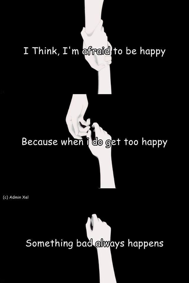 """""""I think, I'm afraid to be happy because when i do get too happy, something bad always happens"""""""