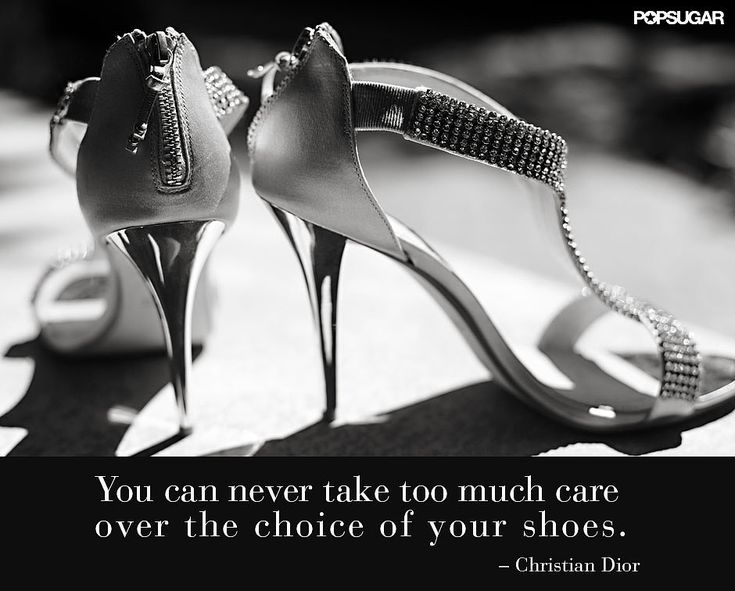 You Can Never Take Too Much Care Over The Choice Of Your Shoes - Christian Dior | Fashion Quotes from PopSugar