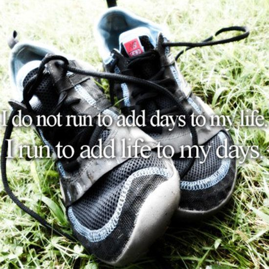 "running quote! ""I do not run to add days to my life."
