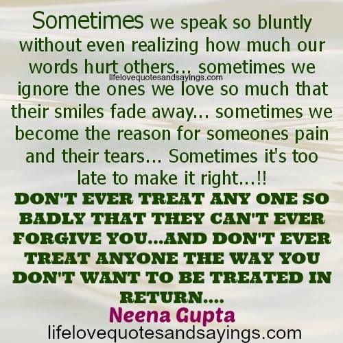 Sometimes we speak so bluntly without even realizing how much our words hurt others . . . sometimes we ignore the ones we love so much that their smiles fade away . . . sometimes we become the reason for someones pain & their tears . . . Sometimes it's too late to make it right . . . DON'T EVER TREAT ANY ONE SO BADLY THAT THEY CAN'T EVER FORGIVE YOU . . . & DON'T EVER TREAT ANYONE THE WAY YOU DON'T WANT TO BE TREATED IN RETURN. ~ Neena Gupta