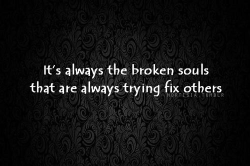i always try to help others and make sure they are happy and fix them, when i am the one who truly needs fixed...
