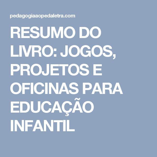 RESUMO DO LIVRO: JOGOS, PROJETOS E OFICINAS PARA EDUCAÇÃO INFANTIL