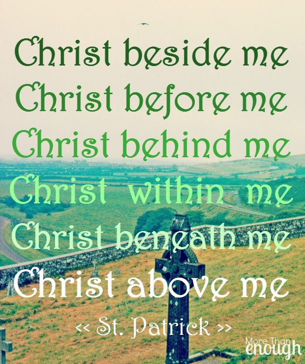 Christ beside me Christ before me Christ behind me Christ within me Christ beneath me Christ above me ~St. Patrick