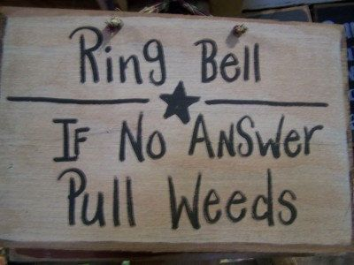 Ring bell; if no answer, pull weeds. Front door sign