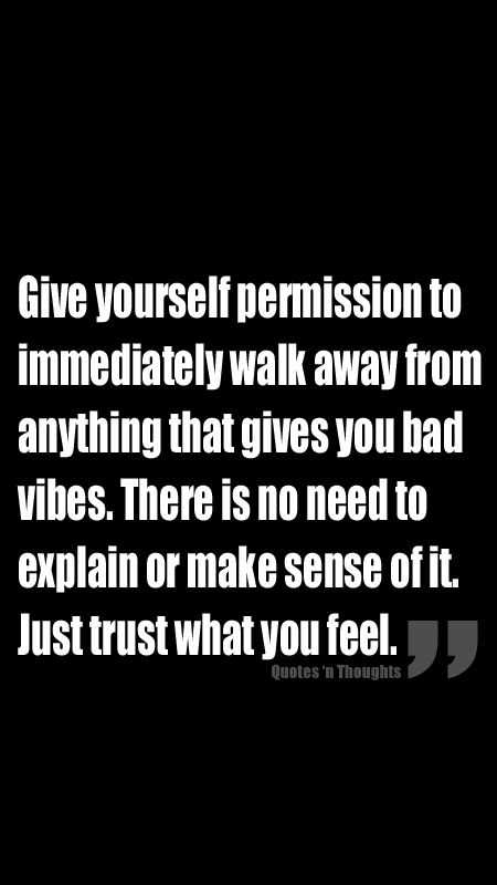 Give yourself permission to immediately walk away from anything that gives you bad vibes. There is no need to explain or make sense of it. Just trust what you feel. (ALWAYS!)