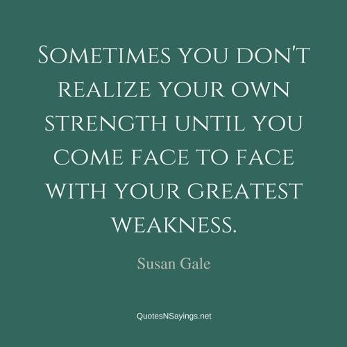 """""""Sometimes you don't realize your own strength until you come face to face with your greatest weakness."""" - Susan Gale quote about strength."""
