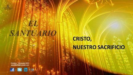 CRISTO, NUESTRO SACRIFICIO Octubre – Diciembre 2013 EL SANTUARIO.