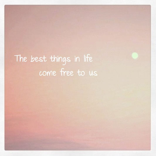 the best things in life come free to us