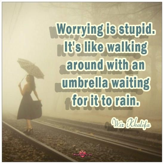 Worrying is stupid. It's like walking around with an umbrella waiting for it to rain. #lifequotes