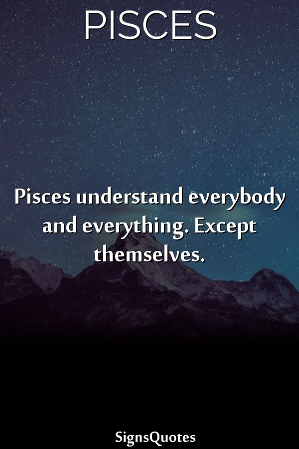 Pisces Understand Everybody And Everything Except Themselves Horoscope Pisces Zodiac Signs Pisces Pisces Love