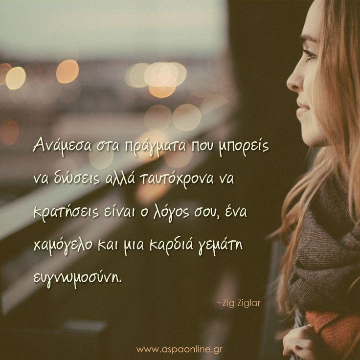 Ανάμεσα στα πράγματα που μπορείς να δώσεις αλλά ταυτόχρονα να κρατήσεις είναι ο λόγος σου, ένα χαμόγελο και μια καρδιά γεμάτη ευγνωμοσύνη. www.aspaonline.gr
