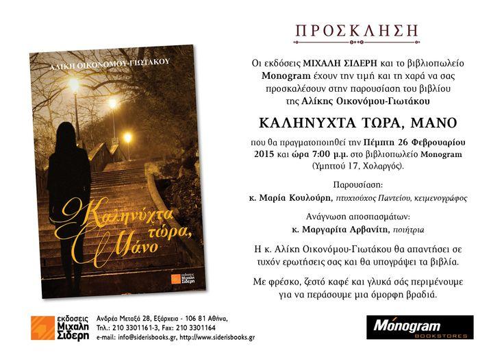 Οι εκδόσεις Μιχάλη Σιδέρη και το βιβλιοπωλείο Monogram έχουν την τιμή και τη χαρά να σας προσκαλέσουν στην παρουσίαση του βιβλίου της Αλίκης Οικονόμου-Γιωτάκου Καληνυχτα τωρα, μα νο που θα πραγματοποιηθεί την Πέμπτη 26 Φεβρουαρίου 2015 και ώρα 7:00 μ.μ. στο βιβλιοπωλείο Monogram (Υμηττού 17, Χολαργός).  Η κ. Αλίκη Οικονόμου-Γιωτάκου θα απαντήσει σε τυχόν ερωτήσεις σας και θα υπογράψει τα βιβλία. Με φρέσκο, ζεστό καφέ και γλυκά σάς περιμένουμε για να περάσουμε μια όμορφη βραδιά.