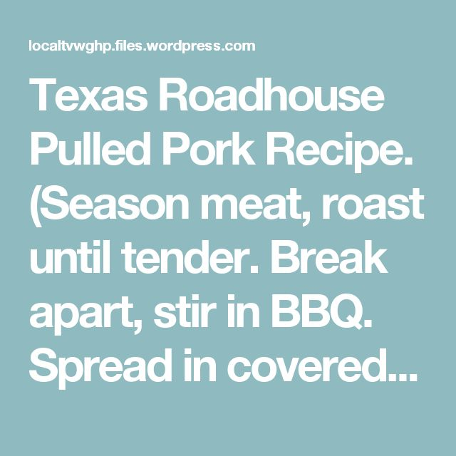 Texas Roadhouse Pulled Pork Recipe.  (Season meat, roast until tender. Break apart, stir in BBQ.  Spread in covered roasting pan, bake 20-30 minutes until thick & sticky.)