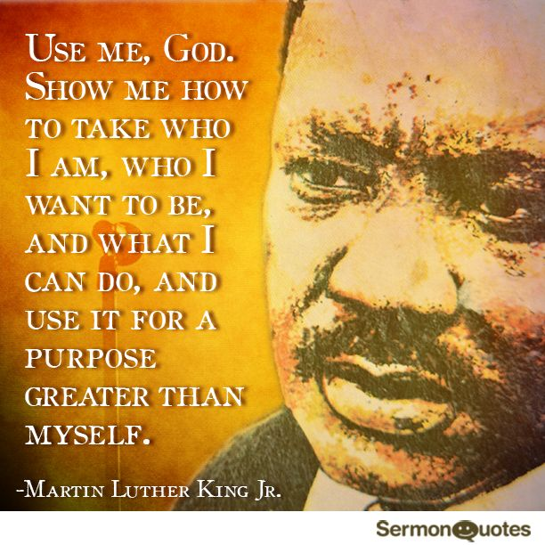 Use me, God. Show me how to take who I am, who I want to be, and what I can do, and use it for a purpose greater than myself. –Martin Luther King Jr.