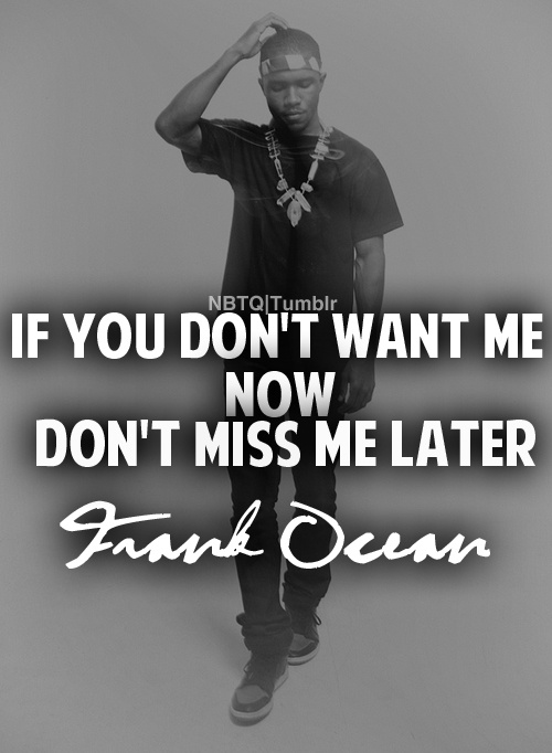 """If you don't want me now, Don't miss me later."" - Frank Ocean (Singer) sorry but I think you finally got that memo..."